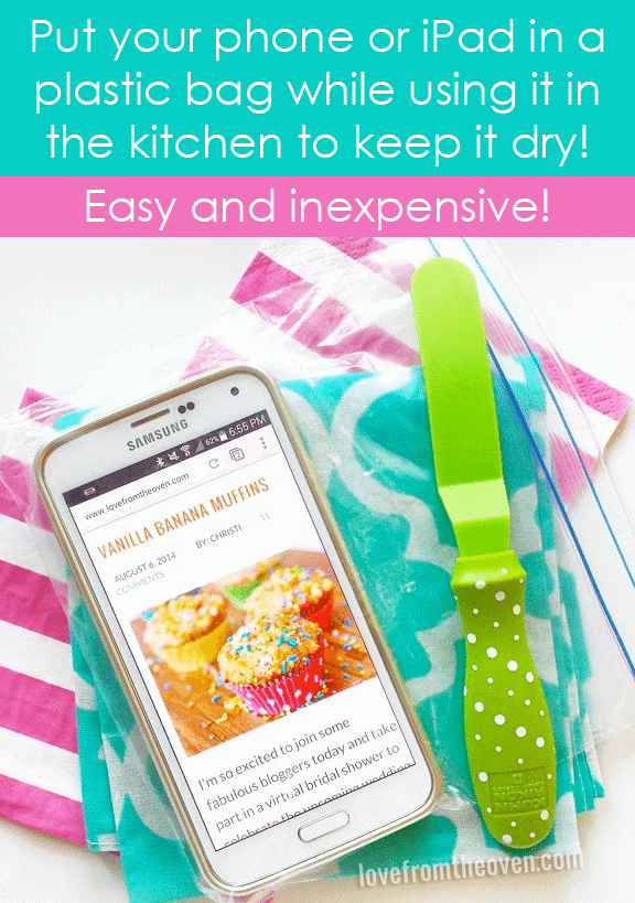 Keep your phone or tablet dry in the kitchen by slipping it into a plastic bag. Such an easy and inexpensive idea!