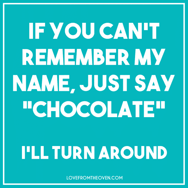 Just say chocolate!
