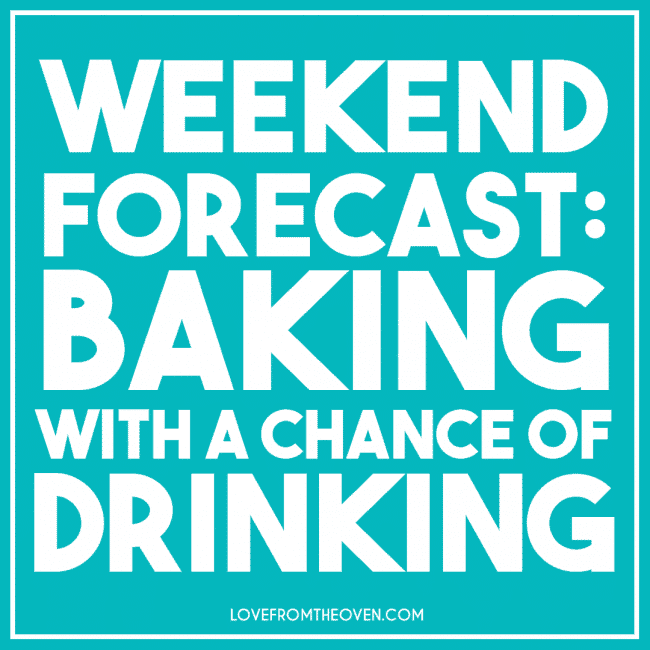 Weekend forecast: Baking with a chance of drinking!